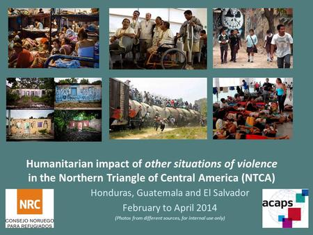 Humanitarian impact of other situations of violence in the Northern Triangle of Central America (NTCA) Honduras, Guatemala and El Salvador February to.