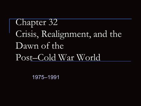Chapter 32 Crisis, Realignment, and the Dawn of the Post–Cold War World 1975–1991.