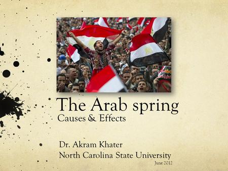The Arab spring Causes & Effects Dr. Akram Khater North Carolina State University June 2012.