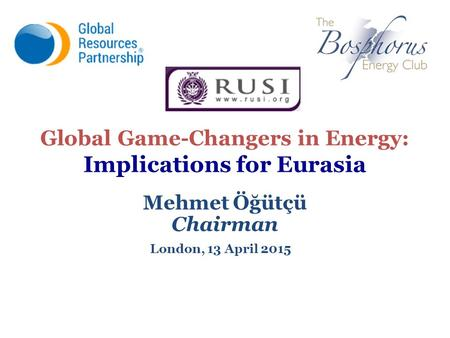 Global Game-Changers in Energy: Implications for Eurasia Mehmet Öğütçü Chairman London, 13 April 2015.