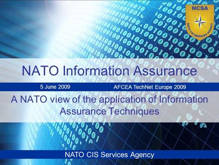 NATO CIS Services Agency NATO Information Assurance A NATO view of the application of Information Assurance Techniques 5 June 2009 AFCEA TechNet Europe.