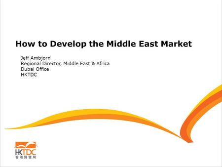 How to Develop the Middle East Market Jeff Ambjorn Regional Director, Middle East & Africa Dubai Office HKTDC.