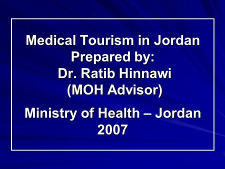 Medical Tourism in Jordan Prepared by: Dr. Ratib Hinnawi (MOH Advisor) Ministry of Health – Jordan 2007.