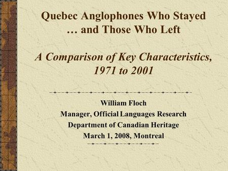 Quebec Anglophones Who Stayed … and Those Who Left A Comparison of Key Characteristics, 1971 to 2001 William Floch Manager, Official Languages Research.