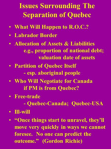 Issues Surrounding The Separation of Quebec What Will Happen to R.O.C.? Labrador Border Allocation of Assets & Liabilities e.g., proportion of national.