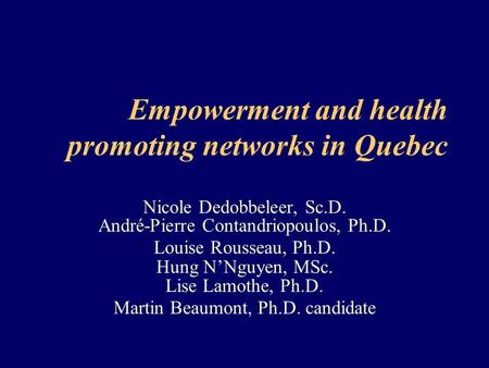 Empowerment and health promoting networks in Quebec Nicole Dedobbeleer, Sc.D. André-Pierre Contandriopoulos, Ph.D. Louise Rousseau, Ph.D. Hung N'Nguyen,