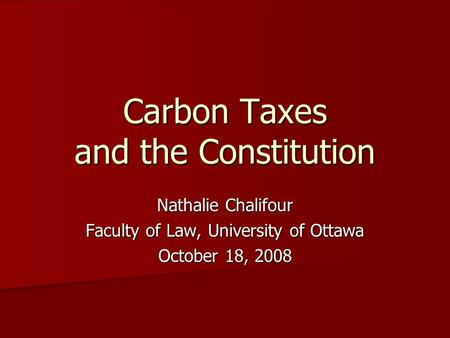 Carbon Taxes and the Constitution Nathalie Chalifour Faculty of Law, University of Ottawa October 18, 2008.