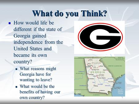What do you Think? How would life be different if the state of Georgia gained independence from the United States and became its own country? How would.