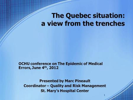 1 The Quebec situation: a view from the trenches OCHU conference on The Epidemic of Medical Errors, June 4 th, 2012 Presented by Marc Pineault Coordinator.