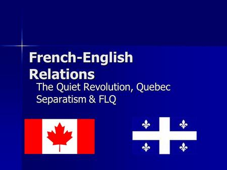 French-English Relations The Quiet Revolution, Quebec Separatism & FLQ.