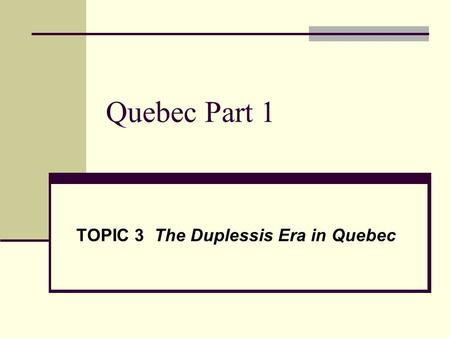 Quebec Part 1 TOPIC 3 The Duplessis Era in Quebec.