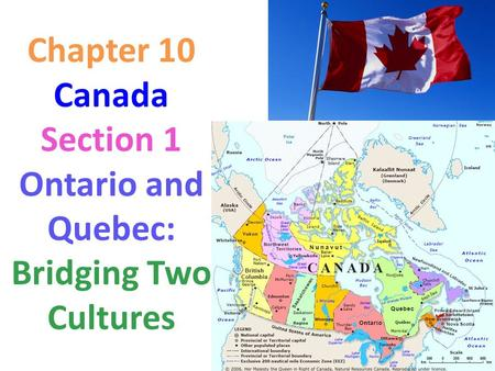 Chapter 10 Canada Section 1 Ontario and Quebec: Bridging Two Cultures.