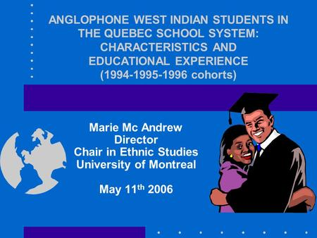 ANGLOPHONE WEST INDIAN STUDENTS IN THE QUEBEC SCHOOL SYSTEM: CHARACTERISTICS AND EDUCATIONAL EXPERIENCE (1994-1995-1996 cohorts) Marie Mc Andrew Director.