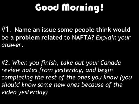 Good Morning! 1/10/12 Good Morning! #1. Name an issue some people think would be a problem related to NAFTA? Explain your answer. #2. When you finish,