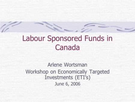 Labour Sponsored Funds in Canada Arlene Wortsman Workshop on Economically Targeted Investments (ETI's) June 6, 2006.