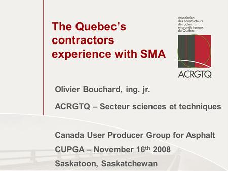 The Quebec's contractors experience with SMA Olivier Bouchard, ing. jr. ACRGTQ – Secteur sciences et techniques Canada User Producer Group for Asphalt.