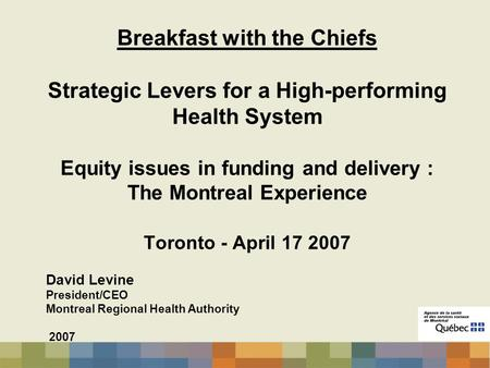 Breakfast with the Chiefs Strategic Levers for a High-performing Health System Equity issues in funding and delivery : The Montreal Experience Toronto.