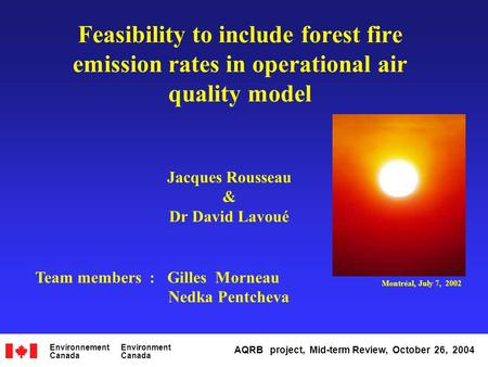 Feasibility to include forest fire emission rates in operational air quality model Jacques Rousseau & Dr David Lavoué Team members : Gilles Morneau Nedka.