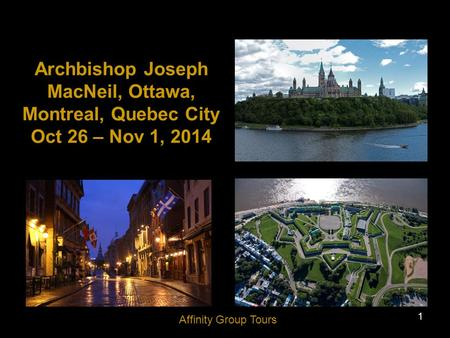 1 Archbishop Joseph MacNeil, Ottawa, Montreal, Quebec City Oct 26 – Nov 1, 2014 Affinity Group Tours.