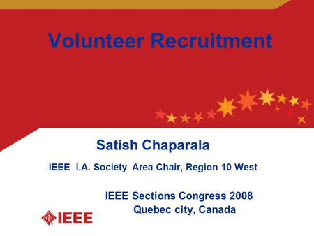 Volunteer Recruitment Satish Chaparala IEEE I.A. Society Area Chair, Region 10 West IEEE Sections Congress 2008 Quebec city, Canada.