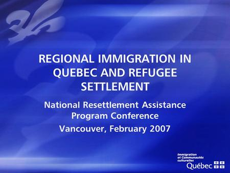 REGIONAL IMMIGRATION IN QUEBEC AND REFUGEE SETTLEMENT National Resettlement Assistance Program Conference Vancouver, February 2007.
