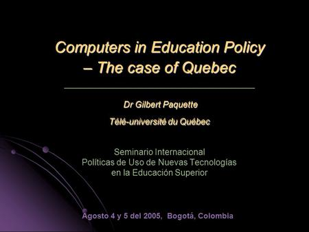 Computers in Education Policy – The case of Quebec Dr Gilbert Paquette Télé-université du Québec Computers in Education Policy – The case of Quebec _________________________________.