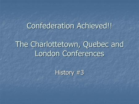 Confederation Achieved!! The Charlottetown, Quebec and London Conferences History #3.