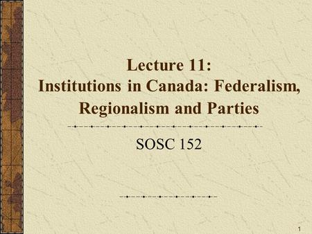 Lecture 11: Institutions in Canada: Federalism, Regionalism and Parties SOSC 152.
