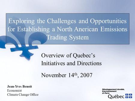 Overview of Quebec's Initiatives and Directions November 14 th, 2007 Exploring the Challenges and Opportunities for Establishing a North Anerican Emissions.