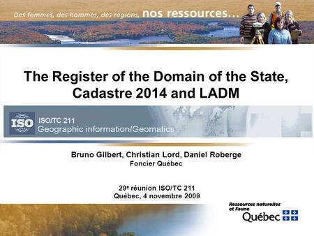 The Register of the Domain of the State, Cadastre 2014 and LADM Bruno Gilbert, Christian Lord, Daniel Roberge Foncier Québec 29 e réunion ISO/TC 211 Québec,