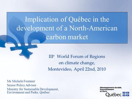 Implication of Québec in the development of a North-American carbon market Ms Michele Fournier Senior Policy Advisor Ministry for Sustainable Development,