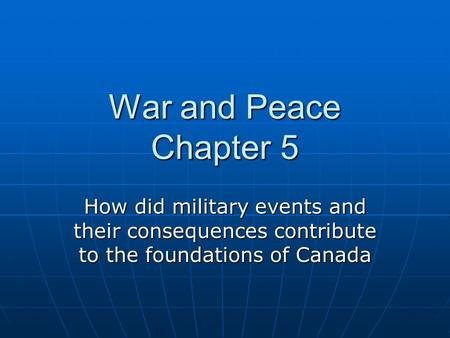 War and Peace Chapter 5 How did military events and their consequences contribute to the foundations of Canada.