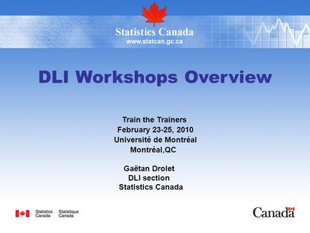 DLI Workshops Overview Train the Trainers February 23-25, 2010 Université de Montréal Montréal,QC Gaëtan Drolet DLI section Statistics Canada.