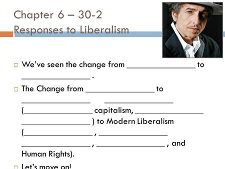Chapter 6 – 30-2 Responses to Liberalism  We've seen the change from _______________ to _______________.  The Change from _______________ to _______________.