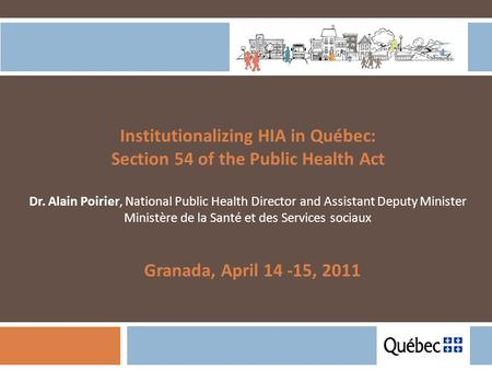 Institutionalizing HIA in Québec: Section 54 of the Public Health Act Dr. Alain Poirier, National Public Health Director and Assistant Deputy Minister.