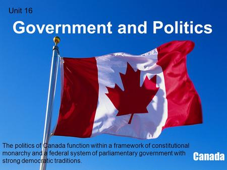 Government and Politics Canada The politics of Canada function within a framework of constitutional monarchy and a federal system of parliamentary government.