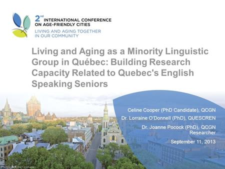 Living and Aging as a Minority Linguistic Group in Québec: Building Research Capacity Related to Quebec's English Speaking Seniors Celine Cooper (PhD Candidate),