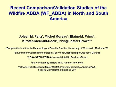 Recent Comparison/Validation Studies of the Wildfire ABBA (WF_ABBA) in North and South America Joleen M. Feltz *, Michel Moreau ^, Elaine M. Prins +, Kirsten.