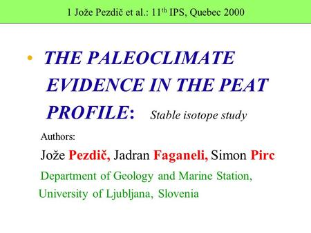1 Jože Pezdič et al.: 11 th IPS, Quebec 2000 THE PALEOCLIMATE EVIDENCE IN THE PEAT PROFILE: Stable isotope study Authors: Jože Pezdič, Jadran Faganeli,
