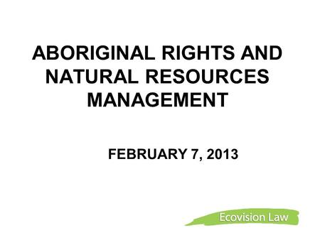 ABORIGINAL RIGHTS AND NATURAL RESOURCES MANAGEMENT FEBRUARY 7, 2013.