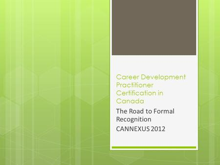 Career Development Practitioner Certification in Canada The Road to Formal Recognition CANNEXUS 2012.
