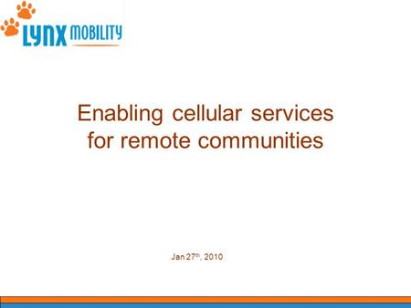 Enabling cellular services for remote communities Jan 27 th, 2010.