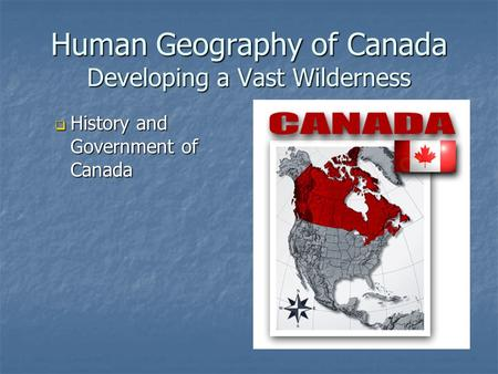 Human Geography of Canada Developing a Vast Wilderness  History and Government of Canada.