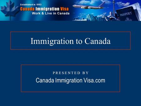 Immigration to Canada P R E S E N T E D B Y Canada Immigration Visa.com.