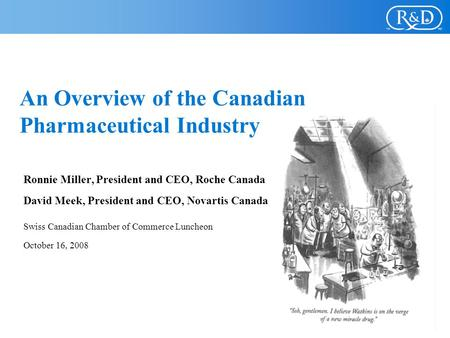 An Overview of the Canadian Pharmaceutical Industry Ronnie Miller, President and CEO, Roche Canada David Meek, President and CEO, Novartis Canada Swiss.