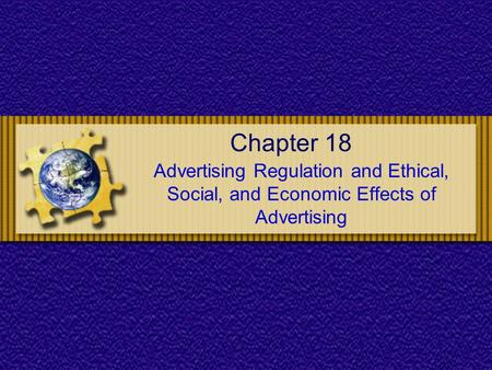 Chapter 18 Advertising Regulation and Ethical, Social, and Economic Effects of Advertising.