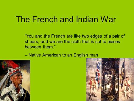 "The French and Indian War ""You and the French are like two edges of a pair of shears, and we are the cloth that is cut to pieces between them."" – Native."