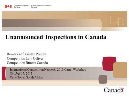 Remarks of Kristen Pinhey Competition Law Officer Competition Bureau Canada Unannounced Inspections in Canada International Competition Network, 2013 Cartel.