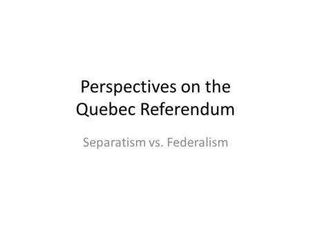 Perspectives on the Quebec Referendum Separatism vs. Federalism.