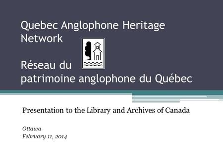 Quebec Anglophone Heritage Network Réseau du patrimoine anglophone du Québec Presentation to the Library and Archives of Canada Ottawa February 11, 2014.